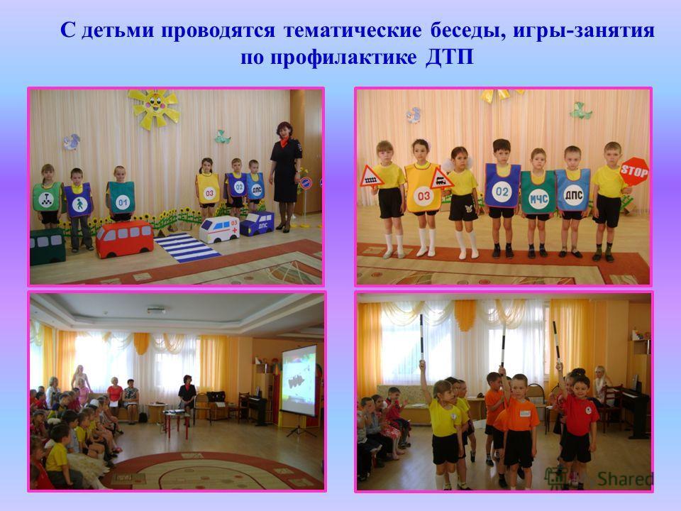 С детьми проводятся тематические беседы, игры-занятия по профилактике ДТП