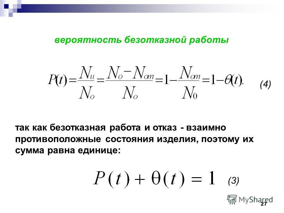 27 вероятность безотказной работы так как безотказная работа и отказ - взаимно противоположные состояния изделия, поэтому их сумма равна единице: (3) (4)
