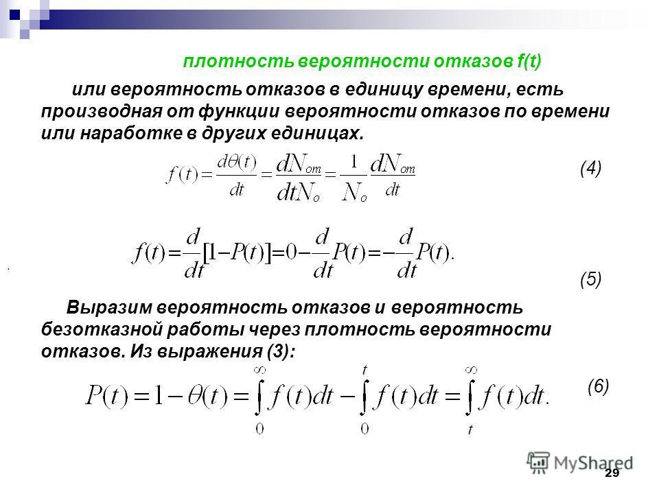 29 плотность вероятности отказов f(t) или вероятность отказов в единицу времени, есть производная от функции вероятности отказов по времени или наработке в других единицах. (4) (5) Выразим вероятность отказов и вероятность безотказной работы через пл