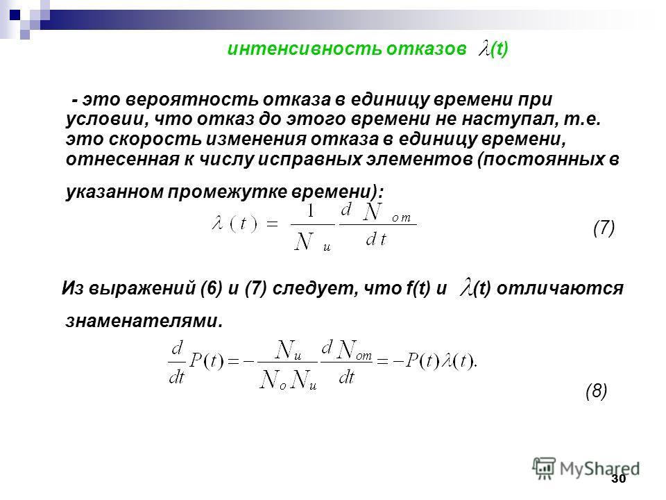 30 интенсивность отказов (t) - это вероятность отказа в единицу времени при условии, что отказ до этого времени не наступал, т.е. это скорость изменения отказа в единицу времени, отнесенная к числу исправных элементов (постоянных в указанном промежут