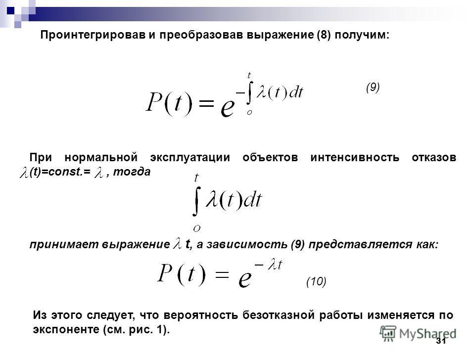 31 (10) (9) При нормальной эксплуатации объектов интенсивность отказов (t)=const.=, тогда принимает выражение t, а зависимость (9) представляется как: Из этого следует, что вероятность безотказной работы изменяется по экспоненте (см. рис. 1). Проинте