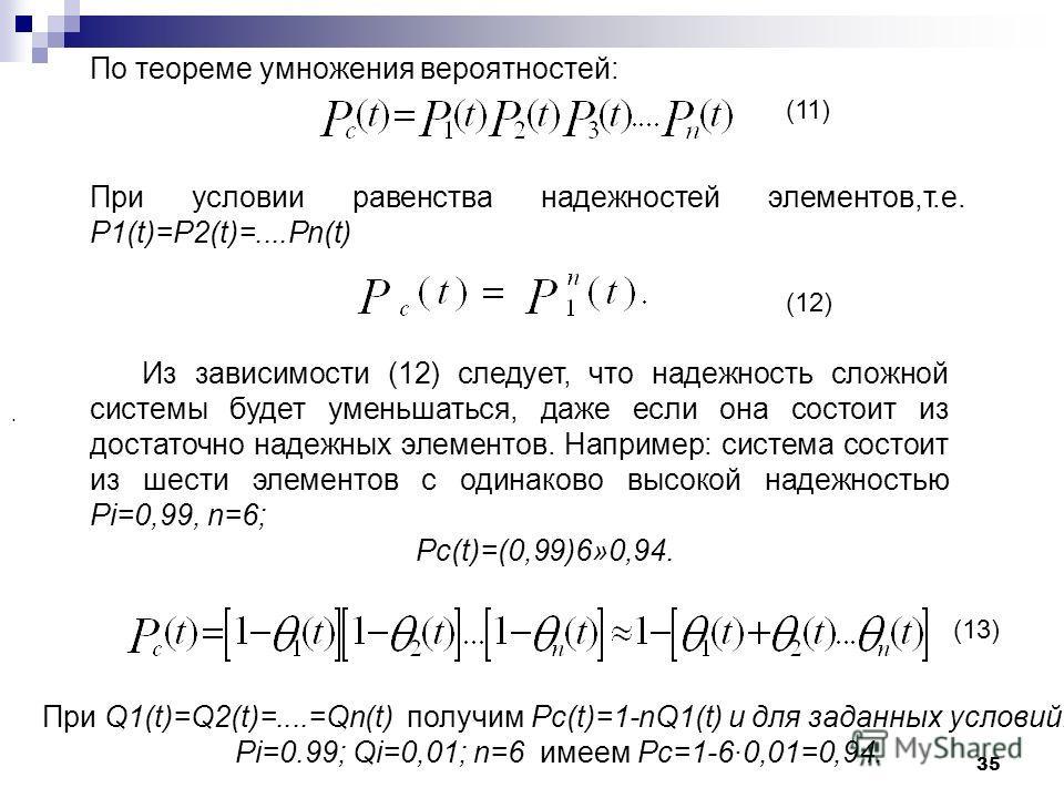 35. При условии равенства надежностей элементов,т.е. P1(t)=P2(t)=....Pn(t) (11) (12) Из зависимости (12) следует, что надежность сложной системы будет уменьшаться, даже если она состоит из достаточно надежных элементов. Например: система состоит из ш