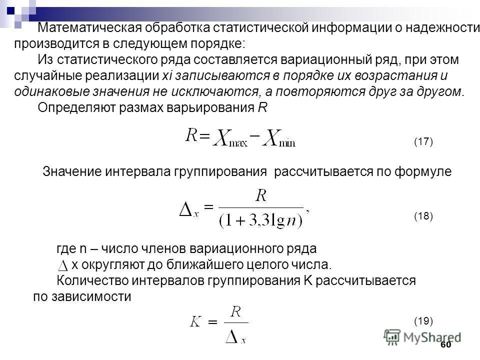 60 (17) (18) (19) Математическая обработка статистической информации о надежности производится в следующем порядке: Из статистического ряда составляется вариационный ряд, при этом случайные реализации xi записываются в порядке их возрастания и одинак