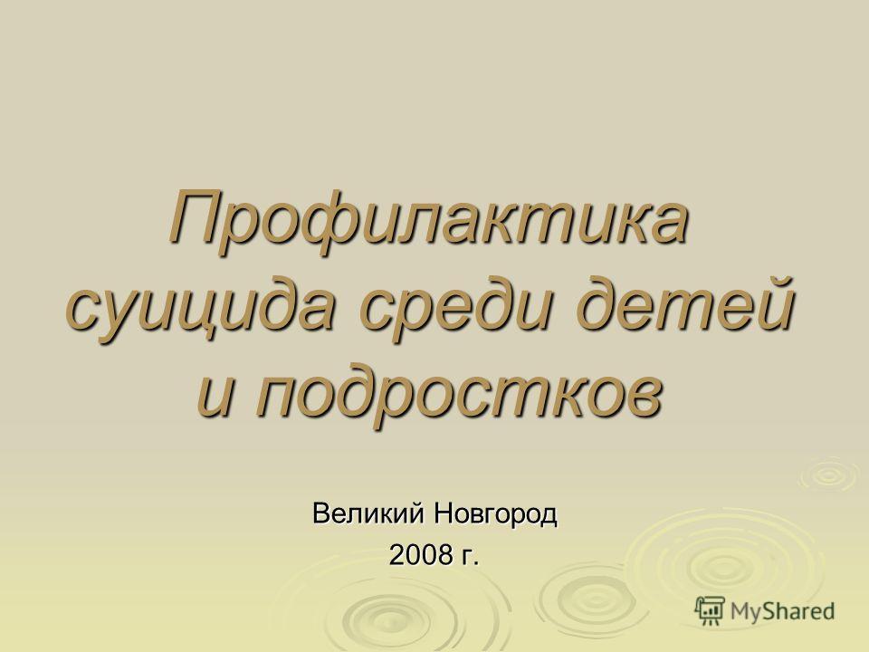 Профилактика суицида среди детей и подростков Великий Новгород 2008 г.