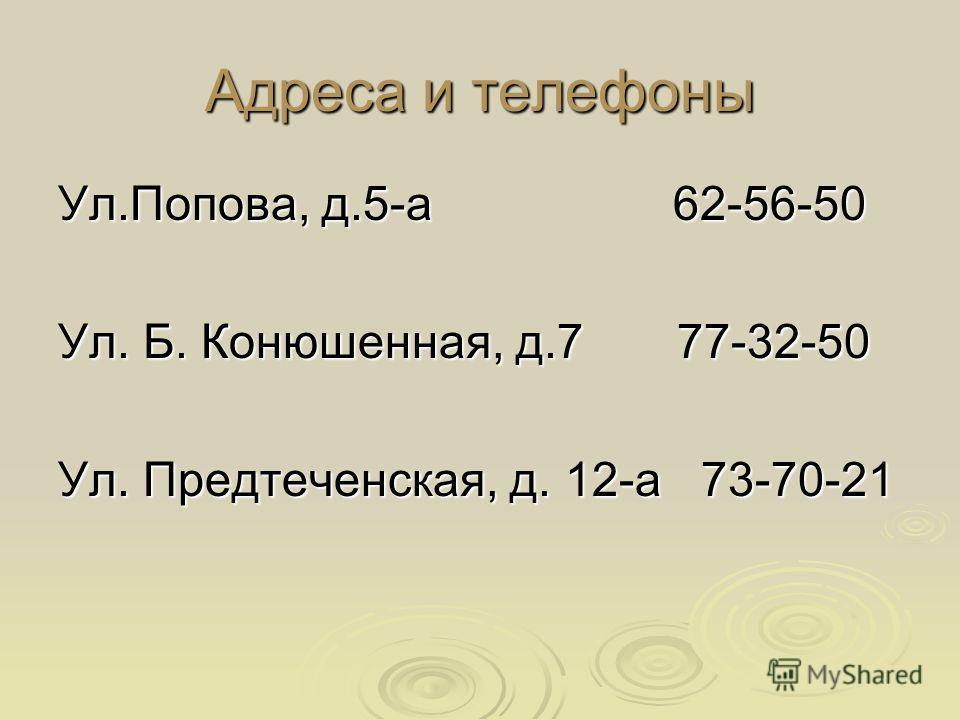 Адреса и телефоны Ул.Попова, д.5-а 62-56-50 Ул. Б. Конюшенная, д.7 77-32-50 Ул. Предтеченская, д. 12-а 73-70-21