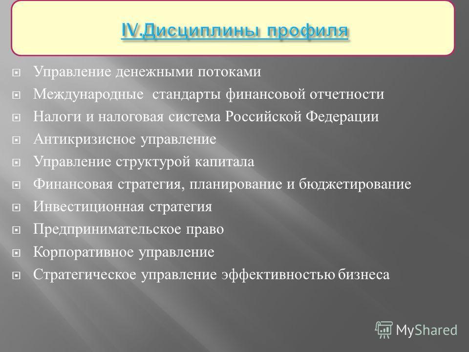 Управление денежными потоками Международные стандарты финансовой отчетности Налоги и налоговая система Российской Федерации Антикризисное управление Управление структурой капитала Финансовая стратегия, планирование и бюджетирование Инвестиционная стр
