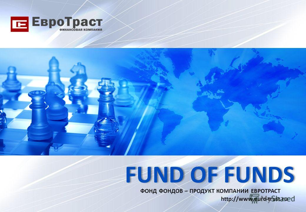 FUND OF FUNDS ФОНД ФОНДОВ – ПРОДУКТ КОМПАНИИ ЕВРОТРАСТ http://www.euro-trust.ru
