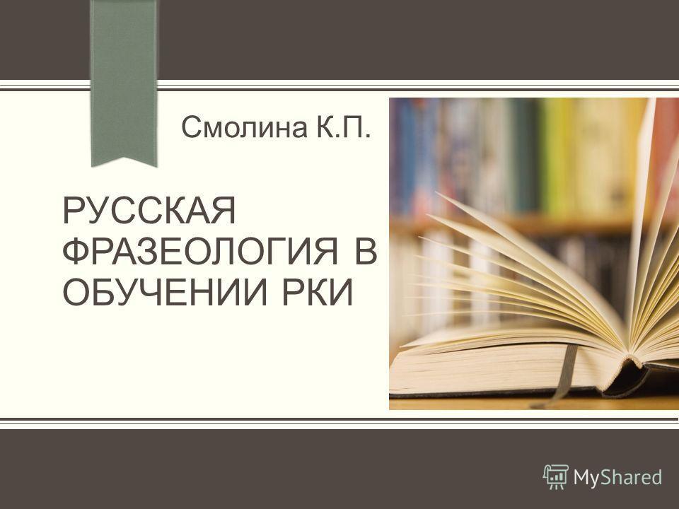 РУССКАЯ ФРАЗЕОЛОГИЯ В ОБУЧЕНИИ РКИ Смолина К.П.