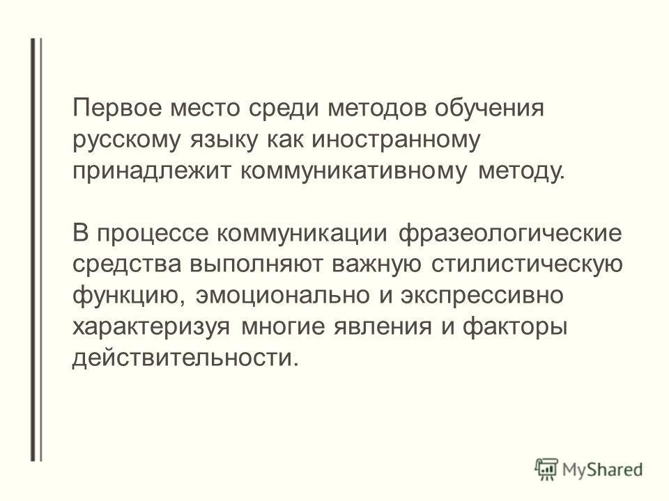 Первое место среди методов обучения русскому языку как иностранному принадлежит коммуникативному методу. В процессе коммуникации фразеологические средства выполняют важную стилистическую функцию, эмоционально и экспрессивно характеризуя многие явлени
