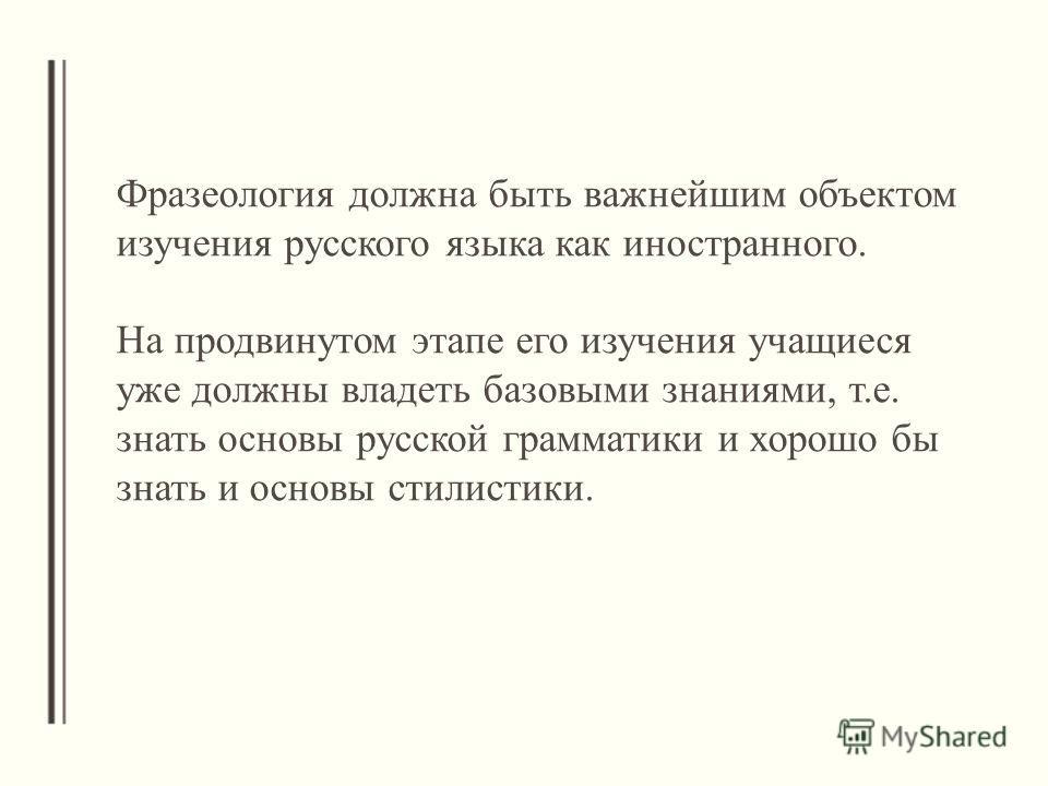 Фразеология должна быть важнейшим объектом изучения русского языка как иностранного. На продвинутом этапе его изучения учащиеся уже должны владеть базовыми знаниями, т.е. знать основы русской грамматики и хорошо бы знать и основы стилистики.