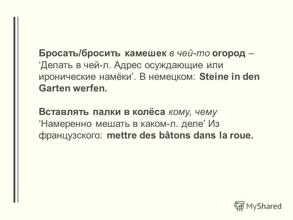 Бросать/бросить камешек в чей-то огород – Делать в чей-л. Адрес осуждающие или иронические намёки. В немецком: Steine in den Garten werfen. Вставлять палки в колёса кому, чему Намеренно мешать в каком-л. деле Из французского: mettre des bâtons dans l