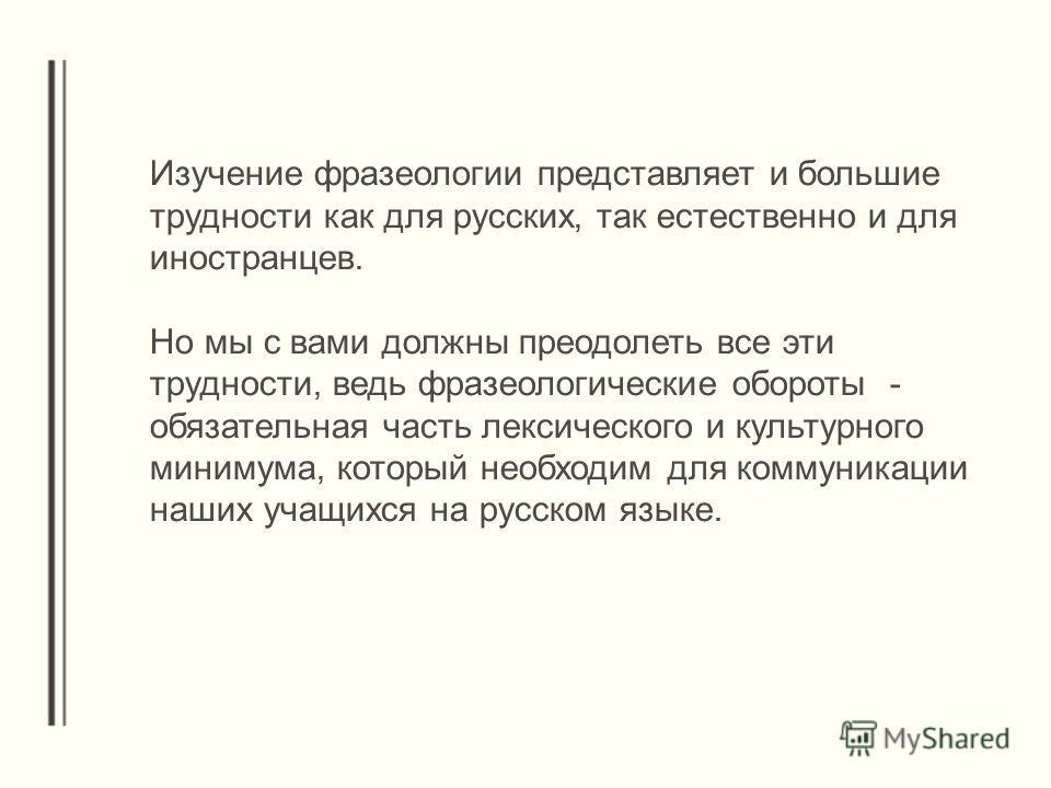 Изучение фразеологии представляет и большие трудности как для русских, так естественно и для иностранцев. Но мы с вами должны преодолеть все эти трудности, ведь фразеологические обороты - обязательная часть лексического и культурного минимума, которы