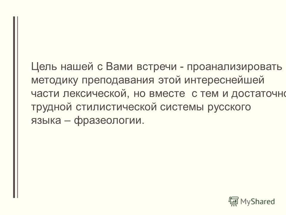 Цель нашей с Вами встречи - проанализировать методику преподавания этой интереснейшей части лексической, но вместе с тем и достаточно трудной стилистической системы русского языка – фразеологии.