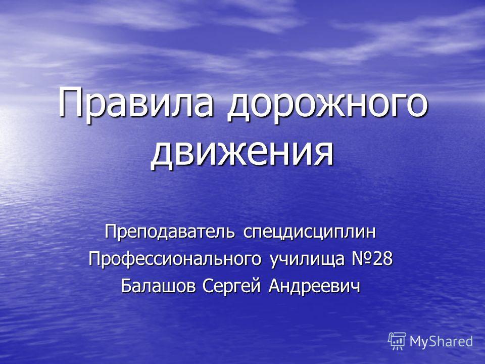Правила дорожного движения Преподаватель спецдисциплин Профессионального училища 28 Балашов Сергей Андреевич