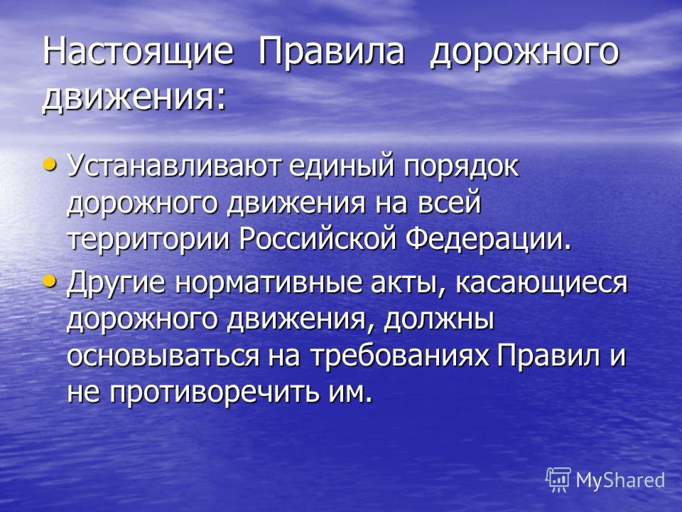 Настоящие Правила дорожного движения: Устанавливают единый порядок дорожного движения на всей территории Российской Федерации. Устанавливают единый порядок дорожного движения на всей территории Российской Федерации. Другие нормативные акты, касающиес