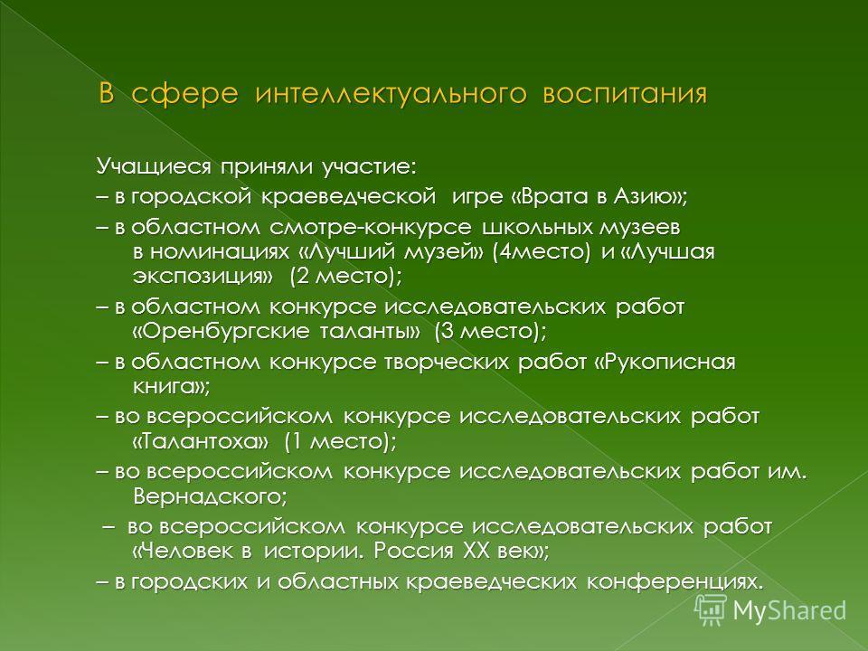 Учащиеся приняли участие: – в городской краеведческой игре «Врата в Азию»; – в областном смотре-конкурсе школьных музеев в номинациях «Лучший музей» (4 место) и «Лучшая экспозиция» (2 место); – в областном конкурсе исследовательских работ «Оренбургск