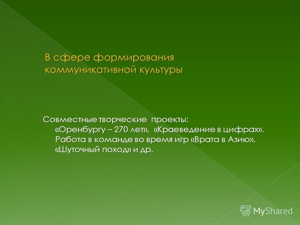 Совместные творческие проекты: «Оренбургу – 270 лет», «Краеведение в цифрах». Работа в команде во время игр «Врата в Азию», «Шуточный поход» и др.