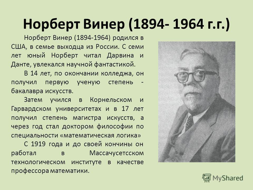 Норберт Винер (1894- 1964 г.г.) Норберт Винер (1894-1964) родился в США, в семье выходца из России. С семи лет юный Норберт читал Дарвина и Данте, увлекался научной фантастикой. В 14 лет, по окончании колледжа, он получил первую ученую степень - бака