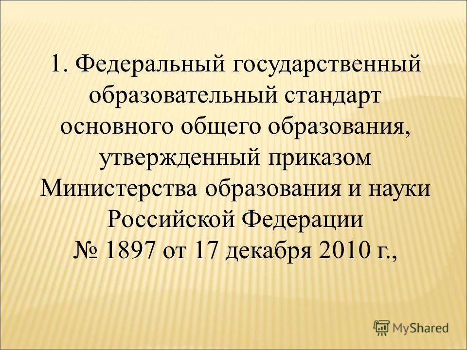 1. Федеральный государственный образовательный стандарт основного общего образования, утвержденный приказом Министерства образования и науки Российской Федерации 1897 от 17 декабря 2010 г.,