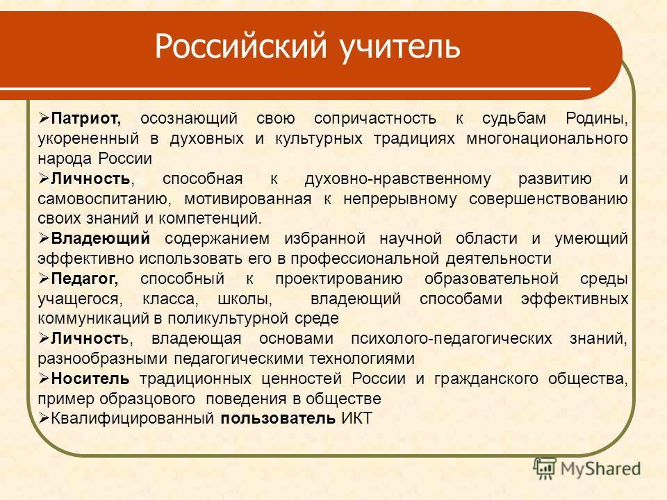 Российский учитель Патриот, осознающий свою сопричастность к судьбам Родины, укорененный в духовных и культурных традициях многонационального народа России Личность, способная к духовно-нравственному развитию и самовоспитанию, мотивированная к непрер