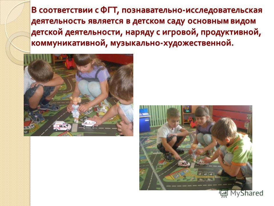 В соответствии с ФГТ, познавательно - исследовательская деятельность является в детском саду основным видом детской деятельности, наряду с игровой, продуктивной, коммуникативной, музыкально - художественной.