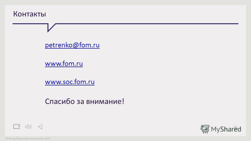© Фонд Общественное мнение, 2014 35 Контакты petrenko@fom.ru www.fom.ru www.soc.fom.ru Спасибо за внимание!