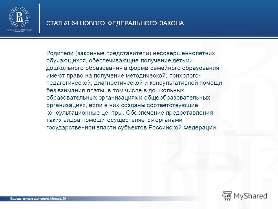 Высшая школа экономики, Москва, 2014 СТАТЬЯ 64 НОВОГО ФЕДЕРАЛЬНОГО ЗАКОНА фото Родители (законные представители) несовершеннолетних обучающихся, обеспечивающие получение детьми дошкольного образования в форме семейного образования, имеют право на пол