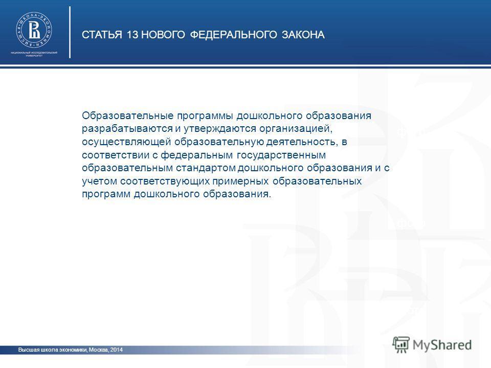 Высшая школа экономики, Москва, 2014 СТАТЬЯ 13 НОВОГО ФЕДЕРАЛЬНОГО ЗАКОНА фото Образовательные программы дошкольного образования разрабатываются и утверждаются организацией, осуществляющей образовательную деятельность, в соответствии с федеральным го