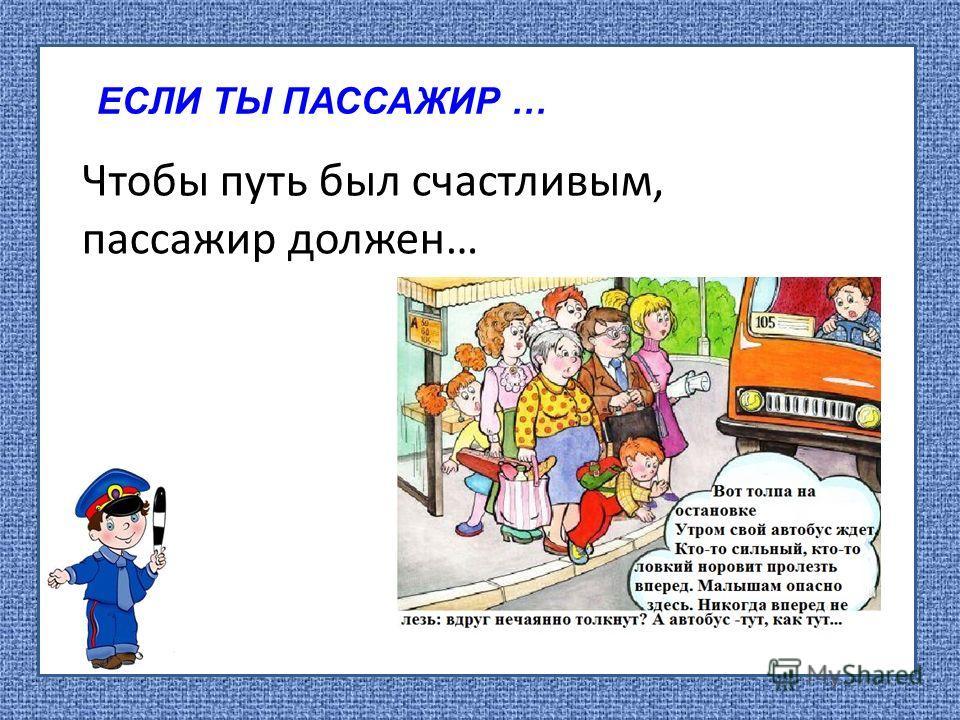 ЕСЛИ ТЫ ПАССАЖИР … Чтобы путь был счастливым, пассажир должен…