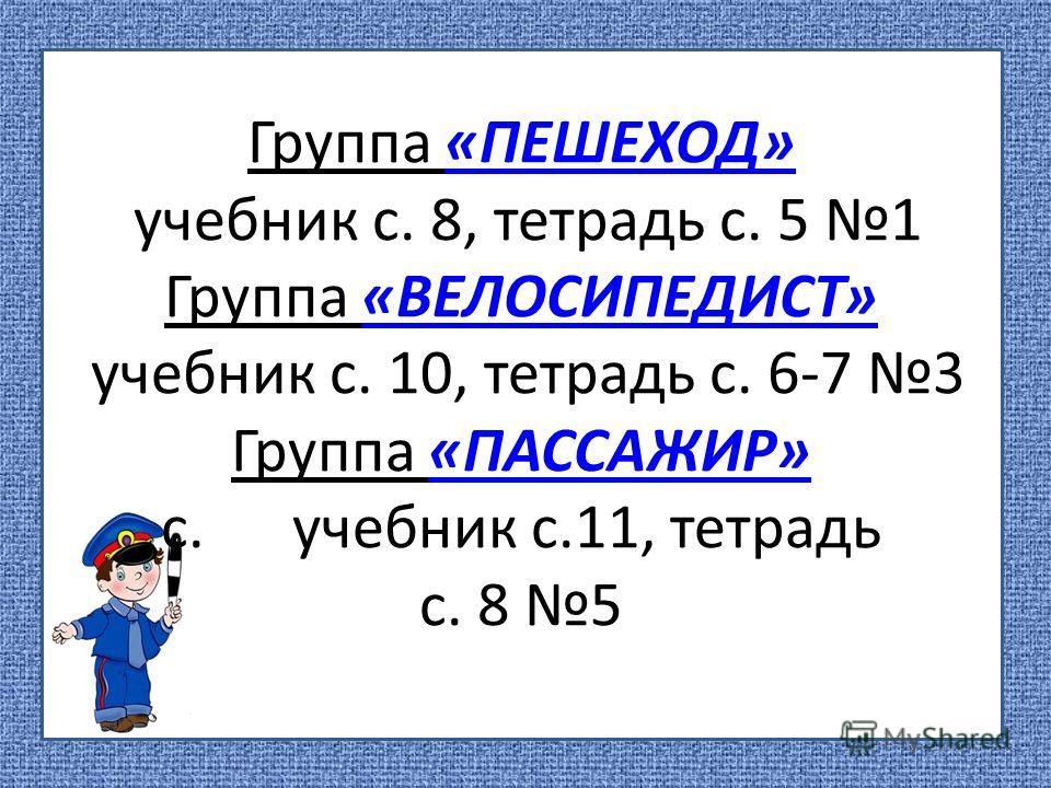 Группа «ПЕШЕХОД» учебник с. 8, тетрадь с. 5 1 Группа «ВЕЛОСИПЕДИСТ» учебник с. 10, тетрадь с. 6-7 3 Группа «ПАССАЖИР» с. учебник с.11, тетрадь с. 8 5