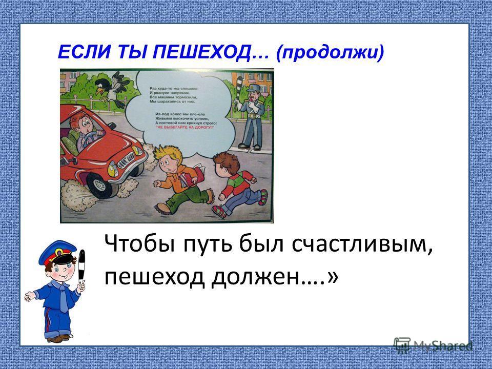 ЕСЛИ ТЫ ПЕШЕХОД… (продолжи) Чтобы путь был счастливым, пешеход должен….»