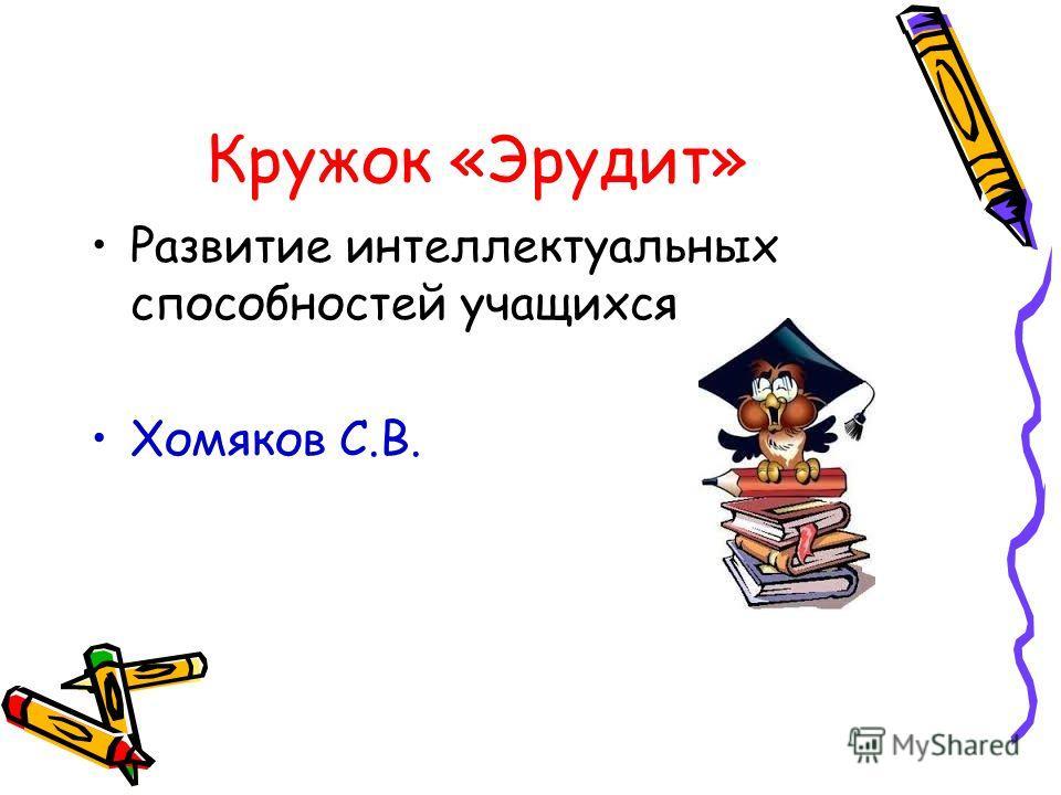 Кружок «Эрудит» Развитие интеллектуальных способностей учащихся Хомяков С.В.