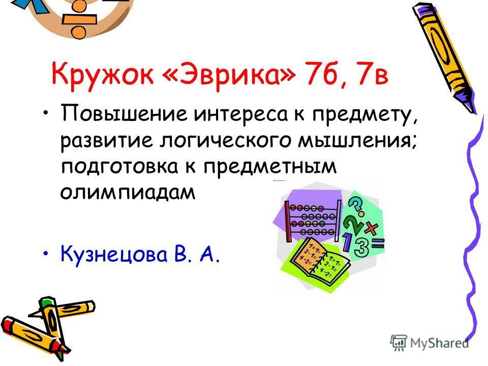 Кружок «Эврика» 7 б, 7 в Повышение интереса к предмету, развитие логического мышления; подготовка к предметным олимпиадам Кузнецова В. А.