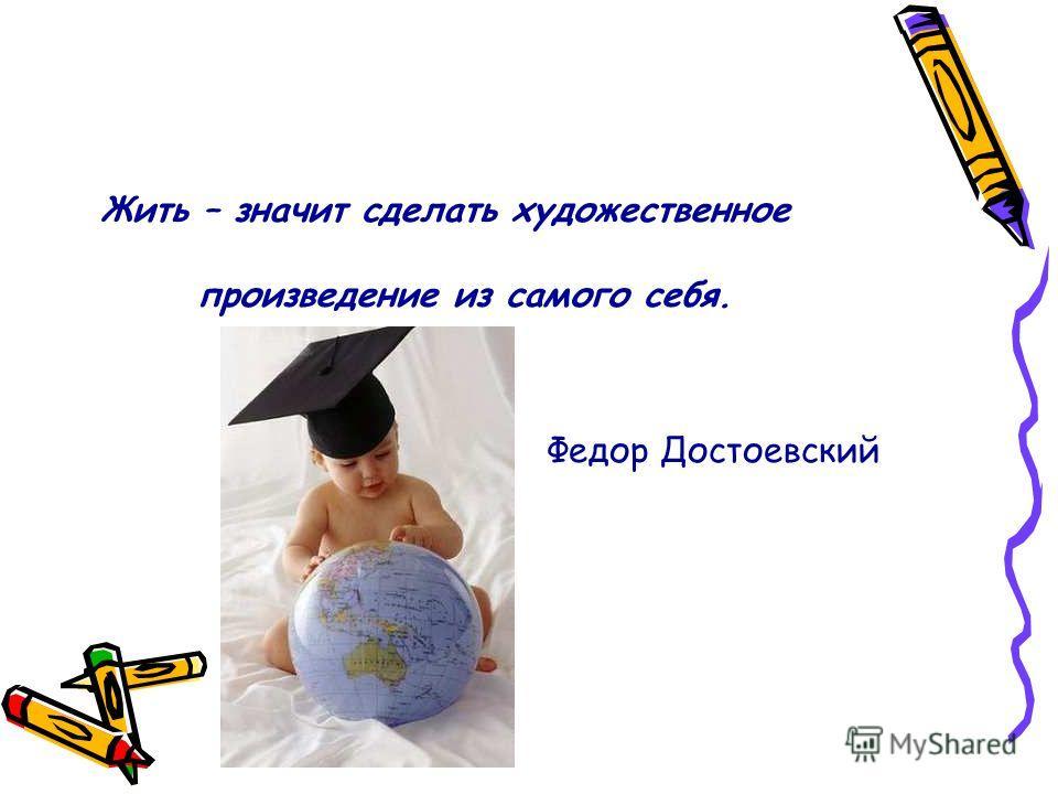 Жить – значит сделать художественное произведение из самого себя. Федор Достоевский