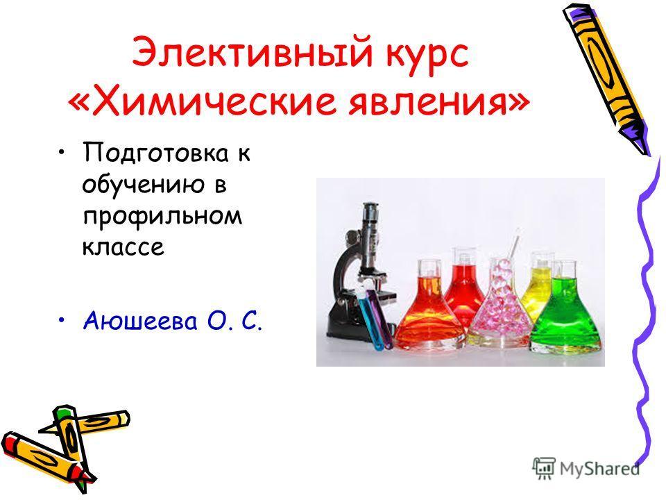 Элективный курс «Химические явления» Подготовка к обучению в профильном классе Аюшеева О. С.
