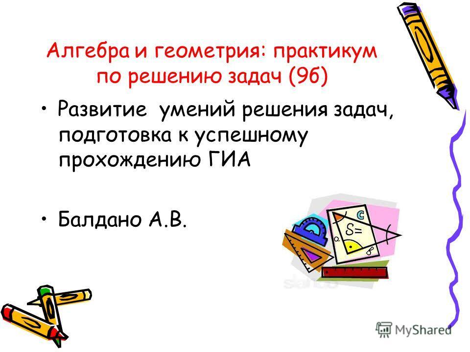 Алгебра и геометрия: практикум по решению задач (9 б) Развитие умений решения задач, подготовка к успешному прохождению ГИА Балдано А.В.