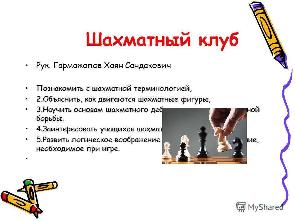 Шахматный клуб Рук. Гармажапов Хаян Сандакович Познакомить с шахматной терминологией,Познакомить с шахматной терминологией, 2.Объяснить, как двигаются шахматные фигуры,2.Объяснить, как двигаются шахматные фигуры, 3. Научить основам шахматного дебюта