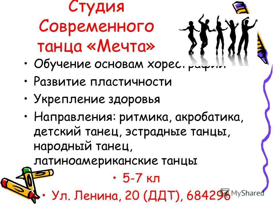 Студия Современного танца «Мечта» Обучение основам хореографии Развитие пластичности Укрепление здоровья Направления: ритмика, акробатика, детский танец, эстрадные танцы, народный танец, латиноамериканские танцы 5-7 кл Ул. Ленина, 20 (ДДТ), 684296