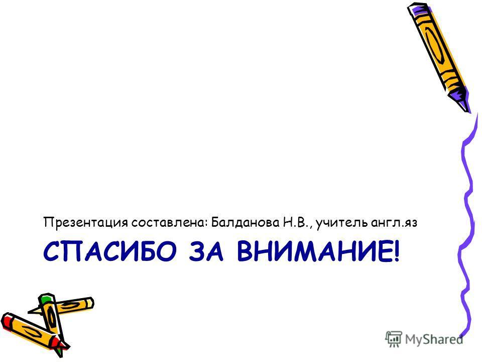 СПАСИБО ЗА ВНИМАНИЕ! Презентация составлена: Балданова Н.В., учитель англ.яз