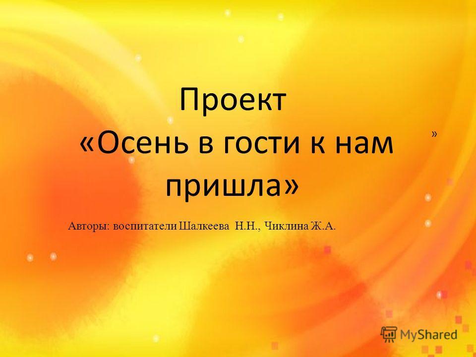 » Проект «Осень в гости к нам пришла» Авторы: воспитатели Шалкеева Н.Н., Чиклина Ж.А.