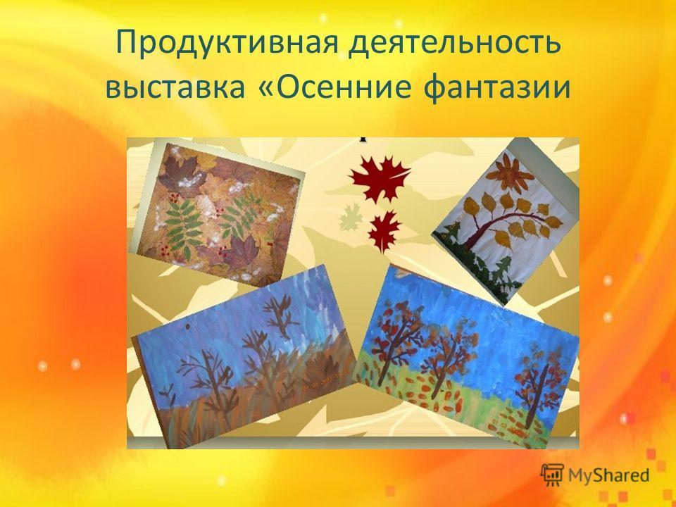 Продуктивная деятельность выставка «Осенние фантазии