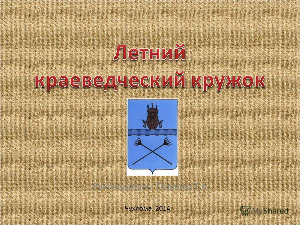 Руководитель: Павлова Т.А. Чухлома, 2014