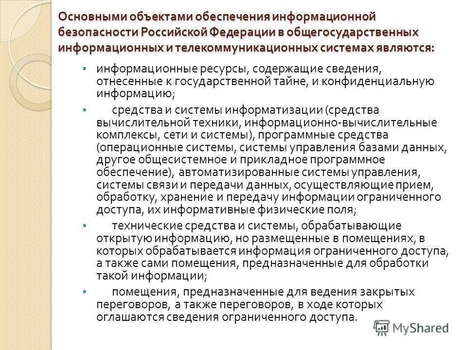 Основными объектами обеспечения информационной безопасности Российской Федерации в общегосударственных информационных и телекоммуникационных системах являются : информационные ресурсы, содержащие сведения, отнесенные к государственной тайне, и конфид