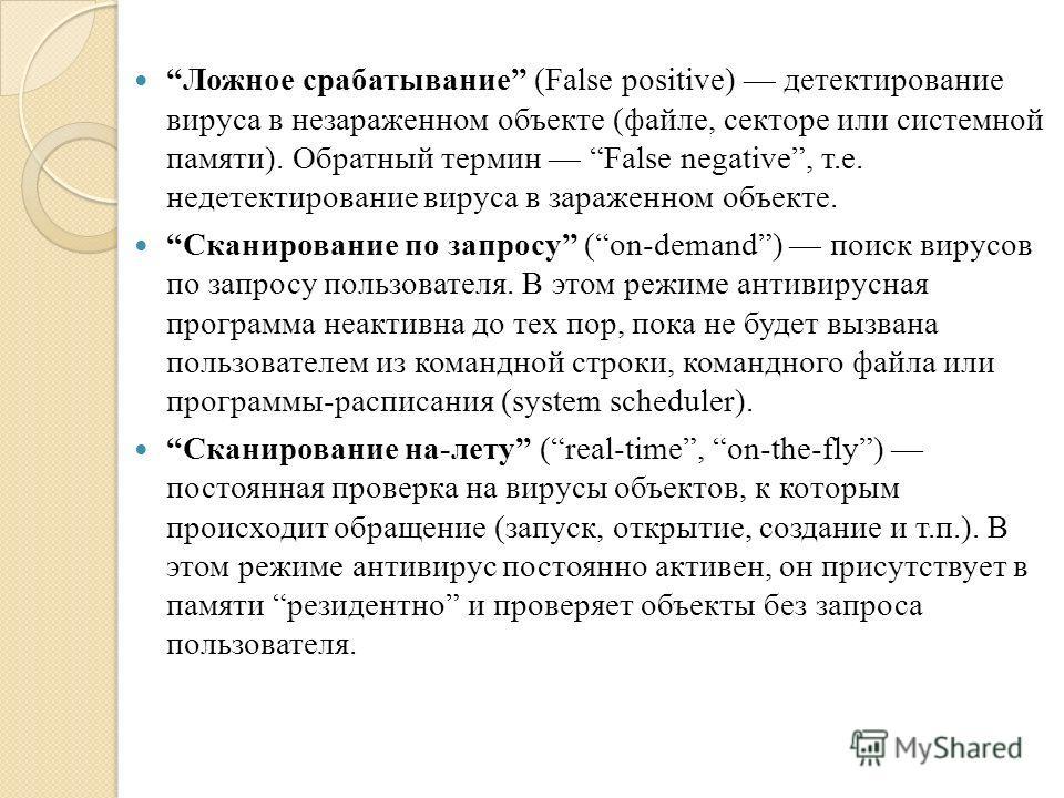 Ложное срабатывание (False positive) детектирование вируса в незараженном объекте (файле, секторе или системной памяти). Обратный термин False negative, т.е. недетектирование вируса в зараженном объекте. Сканирование по запросу (on-demand) поиск виру