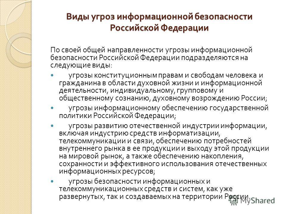 Виды угроз информационной безопасности Российской Федерации По своей общей направленности угрозы информационной безопасности Российской Федерации подразделяются на следующие виды : угрозы конституционным правам и свободам человека и гражданина в обла