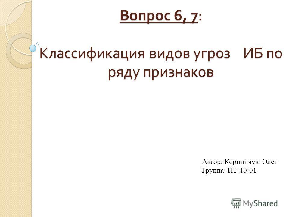 Вопрос 6, 7: Классификация видов угроз ИБ по ряду признаков Автор: Корнийчук Олег Группа: ИТ-10-01