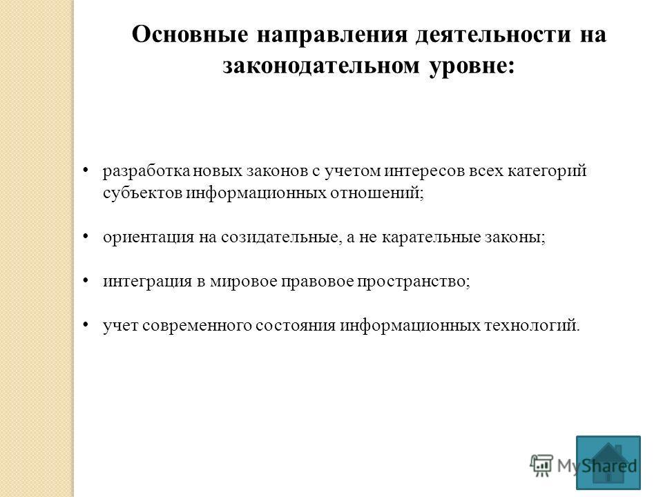 Основные направления деятельности на законодательном уровне: разработка новых законов с учетом интересов всех категорий субъектов информационных отношений; ориентация на созидательные, а не карательные законы; интеграция в мировое правовое пространст