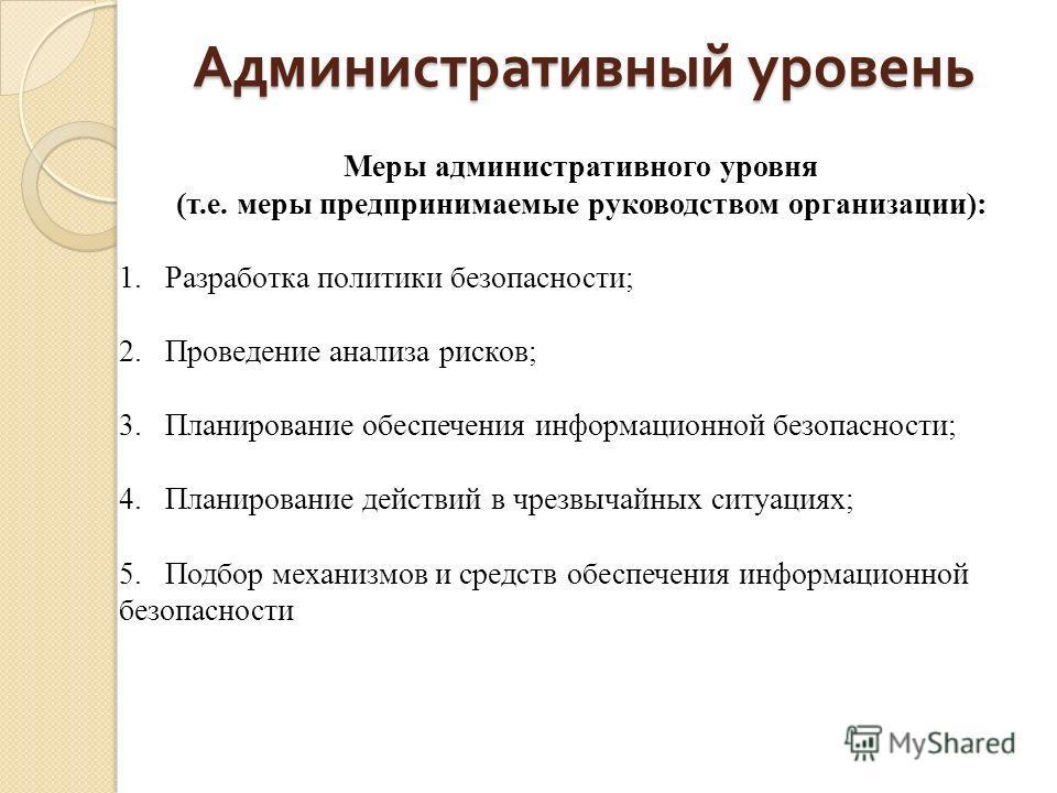 Административный уровень Меры административного уровня (т.е. меры предпринимаемые руководством организации): 1. Разработка политики безопасности; 2. Проведение анализа рисков; 3. Планирование обеспечения информационной безопасности; 4. Планирование д