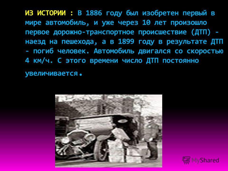 ИЗ ИСТОРИИ : В 1886 году был изобретен первый в мире автомобиль, и уже через 10 лет произошло первое дорожно-транспортное происшествие (ДТП) - наезд на пешехода, а в 1899 году в результате ДТП - погиб человек. Автомобиль двигался со скоростью 4 км/ч.