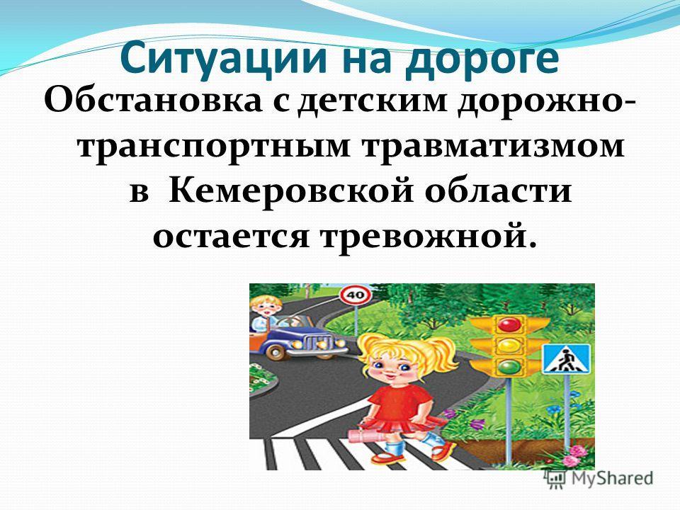Ситуации на дороге Обстановка с детским дорожно- транспортным травматизмом в Кемеровской области остается тревожной.